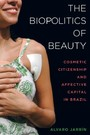 Biopolitics of Beauty - Cosmetic Citizenship and Affective Capital in Brazil