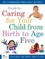 Canadian Paediatric Society Guide to Caring for Your Child from Birth to Age
