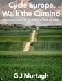 Cycle Europe, Walk the Camino - A Practical Guide to Walking and Cycling