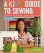 Kid's Guide to Sewing - Learn to Sew with Sophie & Her Friends * 16 Fun Projects You'll Love to Make & Use