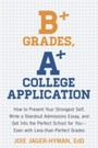 B+ Grades, A+ College Application - How to Present Your Strongest Self, Write a Standout Admissions Essay, and Get Into the Perfect School for You
