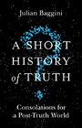 Short History of Truth - Consolations for a Post-Truth World